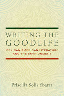 Writing the Goodlife: Mexican American Literature and the Environment, 2017