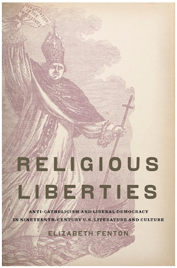 Religious Liberties: Anti-Catholicism and Liberal Democracy in Nineteenth-Century U.S. Literature and Culture, 2011